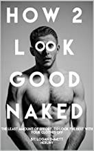 How 2 Look Good Naked: The Least Amount Of Effort, To Look The Best With Your Clothes Off
