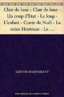 Clair de lune : Clair de lune - Un coup d'Etat - Le loup - L'enfant - Conte de Noël - La reine Hortense - Le pardon - La légende du Mont Saint-Michel - ... - Nos lettres - La nuit (French Edition)