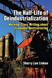 The Half-Life of Deindustrialization: Working-Class Writing about Economic Restructuring (Class : Culture)