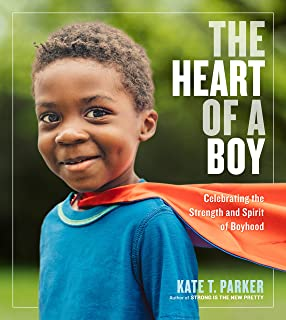 The Heart of a Boy: Celebrating the Strength and Spirit of Boyhood