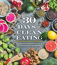30 Days of Clean Eating: A Guide to Clean Eating with 75 Delicious Whole Food Recipes