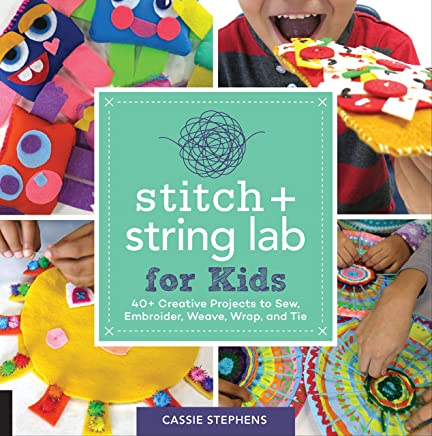 Stitch and String Lab for Kids: 46 Creative Projects to Sew, Embroider, Weave, Wrap, and Tie