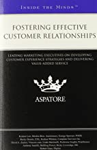Fostering Effective Customer Relationships: Leading Marketing Executives on Developing Customer Experience Strategies and Delivering Value-Added Service (Inside the Minds)