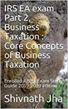 IRS EA exam  Part 2, Business Taxation : Core Concepts of  Business Taxation: Enrolled Agent Exam Study Guide 2019-2020 Edition