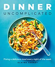 Dinner, Uncomplicated: Fixing a Delicious Meal Every Night of the Week