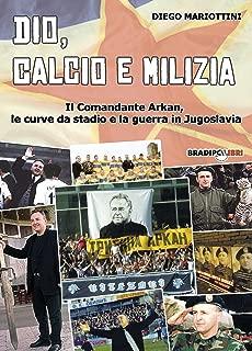Dio, calcio e milizia: Il Comandante Arkan, le curve da stadio e la guerra in Jugoslavia (Italian Edition)