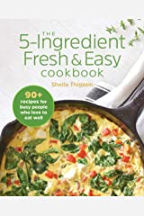 The 5-Ingredient Fresh and Easy Cookbook: 90+ Recipes For Busy People Who Love to Eat Well Kindle Edition
