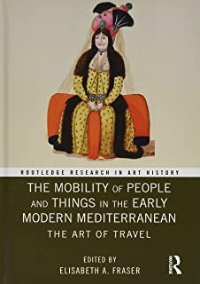 The Mobility of People and Things in the Early Modern Mediterranean: The Art of Travel (Routledge Research in Art History)