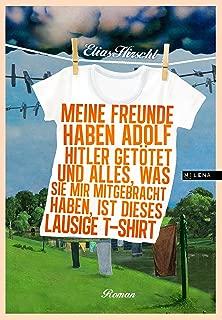 Meine Freunde haben Adolf Hitler getötet und alles, was sie mir mitgebracht haben, ist dieses lausige T-Shirt: Roman (German Edition)