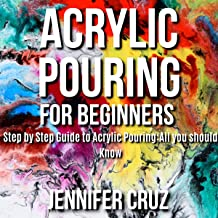 Acrylic Pouring for Beginners: Step by Step Guide to Acrylic Pouring: All You Should Know
