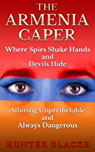 The Armenia Caper: Where Spies Shake Hands and Devils Hide. Alluring Unpredictable and Always Dangerous (Hunter Blacke Chronicles Book 1)