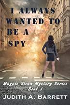 I ALWAYS WANTED TO BE A SPY: A MAGGIE SLOAN THRILLER (MAGGIE SLOAN MYSTERY SERIES Book 1)