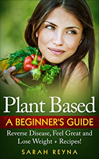 Plant Based: Feel Great And Lose Weight - Plant Based Whole Food Diet for Beginners + Recipes (Vegan, plant based, vegetar...