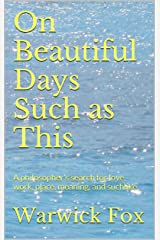 On Beautiful Days Such as This: A philosopher's search for love, work, place, meaning, and suchlike Kindle Edition