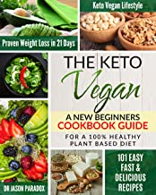 THE KETO VEGAN: A New Beginners Cookbook Guide for a 100% Healthy Plant-Based Diet Meal Prep with 101 Easy, Fast & Delicious Recipes, a KetoVegan Lifestyle ... Proven Rapid Weight Loss Plan in 21 Days