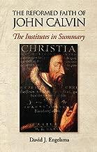 Reformed Faith of John Calvin: The Institutes in Summary: The Institutes in Summary