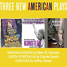Three New American Plays: Dancing Lessons by Mark St. Germain, Judith of Bethulia by Charles Busch, Kunstler by Jeffrey Sweet