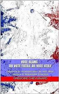Vote blanc : du vote futile au vote utile: Comment la reconnaissance du vote blanc sauvera la démocratie française (Res Publica t. 3) (French Edition)
