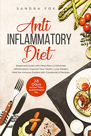 Anti Inflammatory Diet: Beginners Guide with Meal Plan to Eliminate Inflammation, Improve Your Health, Lose Weight, Heal the Immune System with Cookbook ... 28 Days Action Plan. Autoimmune Fix.