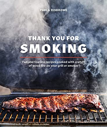Thank You for Smoking: Fun and Fearless Recipes Cooked with a Whiff of Wood Fire on Your Grill or Smoke r: A Cookbook