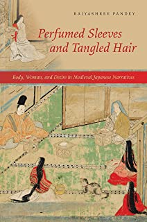Perfumed Sleeves and Tangled Hair: Body, Woman, and Desire in Medieval Japanese Narratives