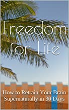 Freedom for Life: How to Retrain Your Brain Supernaturally in 30 Days