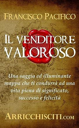 Il venditore valoroso: Una saggia ed illuminante mappa che ti condurrà ad una vita piena di significato, successo e felicità