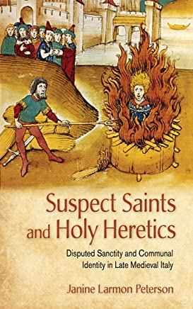Suspect Saints and Holy Heretics: Disputed Sanctity and Communal Identity in Late Medieval Italy