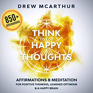 Think Happy Thoughts Affirmations and Meditation for Positive Thinking, Learned Optimism and a Happy Brain: Unlock the Adv...