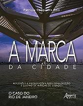 A Marca da Cidade. Reflexões e Proposições Para Construção e Gestão de Marcas de Cidades. O Caso do Rio de Janeiro