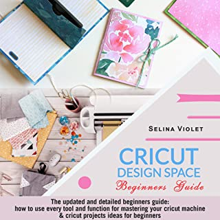 Cricut Design Space: Beginners Guide: The Updated and Detailed Beginners Guide: How to Use Every Tool and Function for Mastering Your Cricut Machine & Cricut Projects Ideas for Beginners