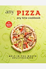Any Pizza Any Time Cookbook: Melt-In-You-Mouth Deliciousness Kindle Edition