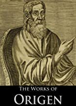 The Works of Origen: De Principiis, Letters of Origen, Origen Against Celsus (3 Books With Active Table of Contents)