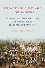 Afro-Catholic Festivals in the Americas: Performance, Representation, and the Making of Black Atlantic Tradition (Africana Religions Book 2)