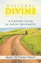 Everyday Divine: A Catholic Guide to Active Spirituality