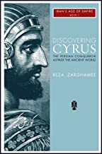 Discovering Cyrus: The Persian Conqueror Astride the Ancient World (Iran's Age of Empire Book 1)