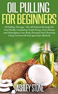 Oil Pulling For Beginners: Oil Pulling Therapy - The All Natural Remedy For Oral Health, Combating Tooth Decay, Gum Disease & Detoxifying Your Body Using Coconut Oil & Ayurvedic