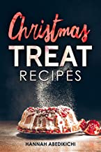Christmas Treat Recipes: Christmas Cookies, Cakes, Pies, Candies and Other Delicious Holiday Desserts Cookbook (2018 Edition)