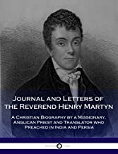 Journal and Letters of the Reverend Henry Martyn: A Christian Biography by a Missionary, Anglican Priest and Translator who Preached in India and Persia