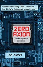 ZERO AXIOM- The Blueprint of Existence: Extraordinary New Answers to Life's Biggest Questions