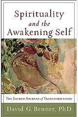 Spirituality and the Awakening Self: The Sacred Journey of Transformation Kindle Edition