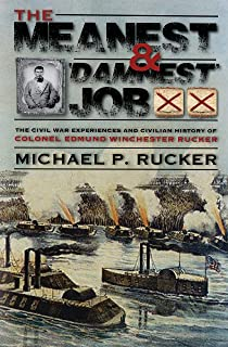 The Meanest and 'Damnest' Job: Being the Civil War Exploits and Civilian Accomplishments of Colonel Edmund Winchester Rucker During and After the War