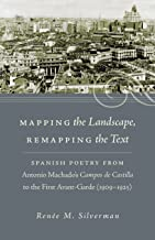 Mapping the Landscape, Remapping the Text: Spanish Poetry from Antonio Machado's Campos de Castilla to the First Avant-Garde (1909-1925) (North ... in ... in the Romance Languages and Literatures)