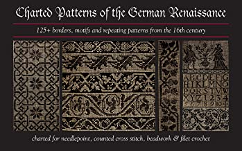 Charted Patterns of the German Renaissance: 125+ Borders, Motifs and Repeating Patterns from the 16th Century Charted for Needlepoint & Cross Stitch