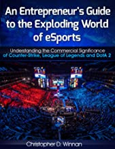 An Entrepreneur's Guide to the Exploding World of eSports: Understanding the Commercial Significance of Counter-Strike, League of Legends and DotA 2 (Unconventional Entrepreneurs Book 3)