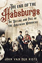 The End of the Habsburgs: The Decline and Fall of the Austrian Monarchy