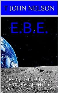 E.B.E.: EXTRA-TERRESTRIAL BIOLOGICAL ENTITY (English Edition)