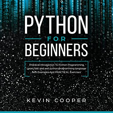 Python for Beginners: Practical Introduction to Python Programming. Learn Fast and Well Python Programming Language with Examples and Practical Exercises