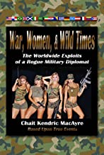War, Women, & Wild Times: The Worldwide Exploits of a Rogue Military Diplomat - Book One (English Edition)