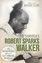 Chattanooga's Robert Sparks Walker: The Unconventional Life of an East Tennessee Naturalist (Natural History)